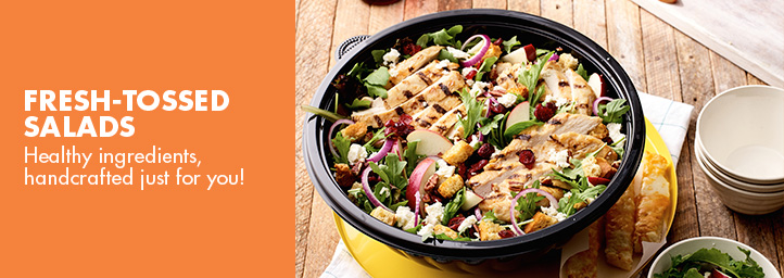 Fresh-tossed salads. Healthy ingredients, handcrafted just for you.